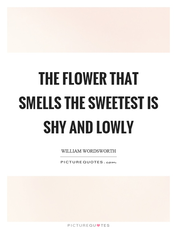 The flower that smells the sweetest is shy and lowly Picture Quote #1