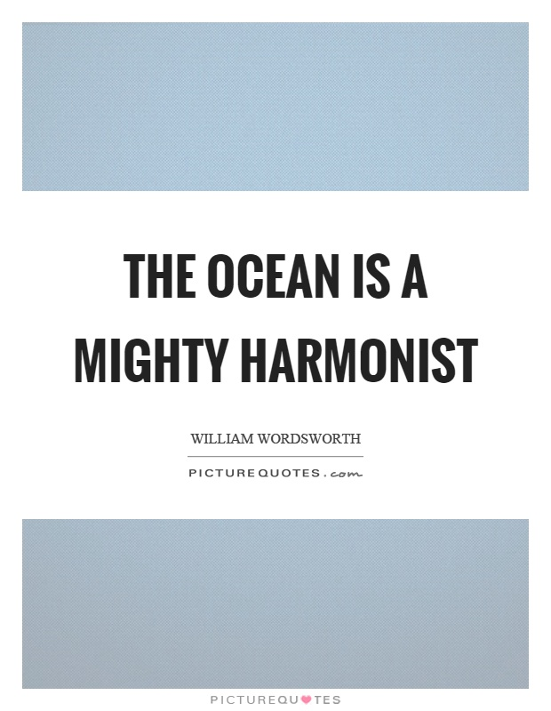The ocean is a mighty harmonist Picture Quote #1