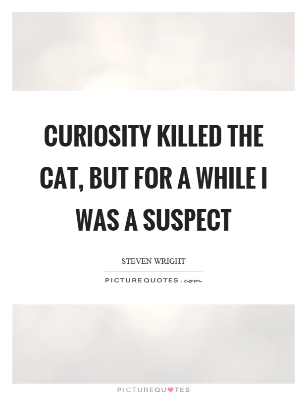 Curiosity killed the cat, but for a while I was a suspect Picture Quote #1