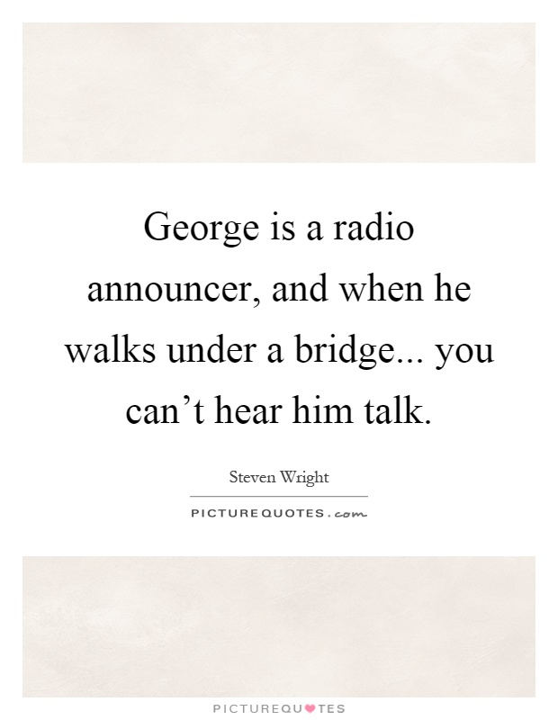 George is a radio announcer, and when he walks under a bridge... you can't hear him talk Picture Quote #1
