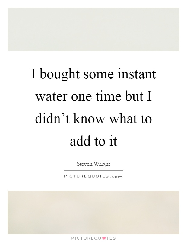 I bought some instant water one time but I didn't know what to add to it Picture Quote #1