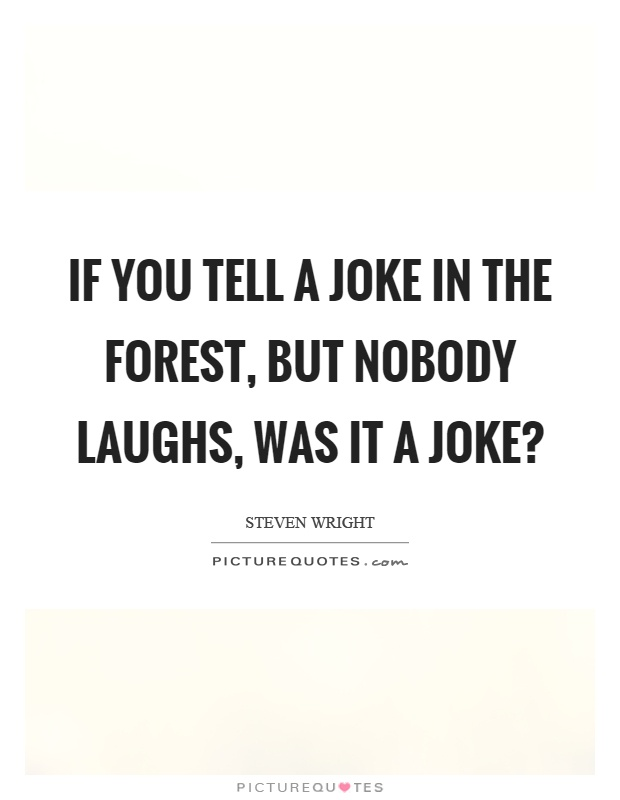 If you tell a joke in the forest, but nobody laughs, was it a joke? Picture Quote #1