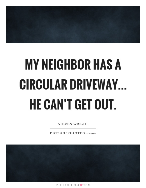 My neighbor has a circular driveway... he can't get out Picture Quote #1