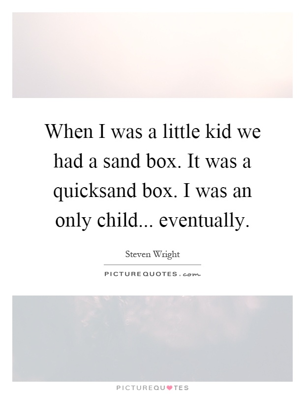 When I was a little kid we had a sand box. It was a quicksand box. I was an only child... eventually Picture Quote #1