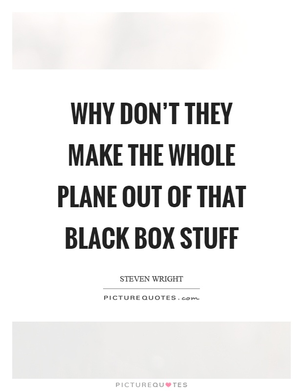 Why don't they make the whole plane out of that black box stuff Picture Quote #1