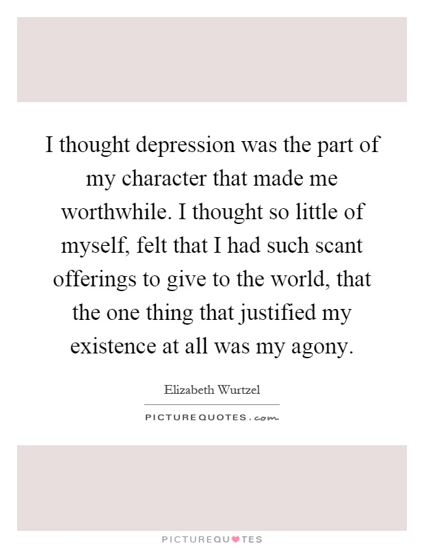 I thought depression was the part of my character that made me worthwhile. I thought so little of myself, felt that I had such scant offerings to give to the world, that the one thing that justified my existence at all was my agony Picture Quote #1