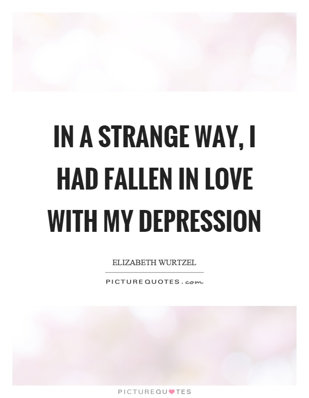In a strange way, I had fallen in love with my depression Picture Quote #1
