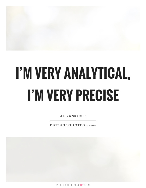 I'm very analytical, I'm very precise Picture Quote #1