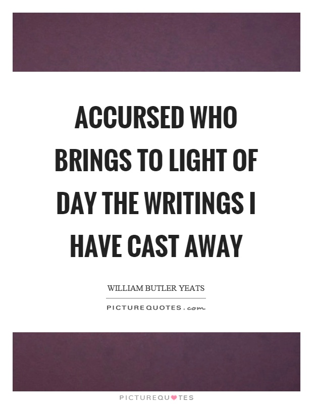 Accursed who brings to light of day the writings I have cast away Picture Quote #1