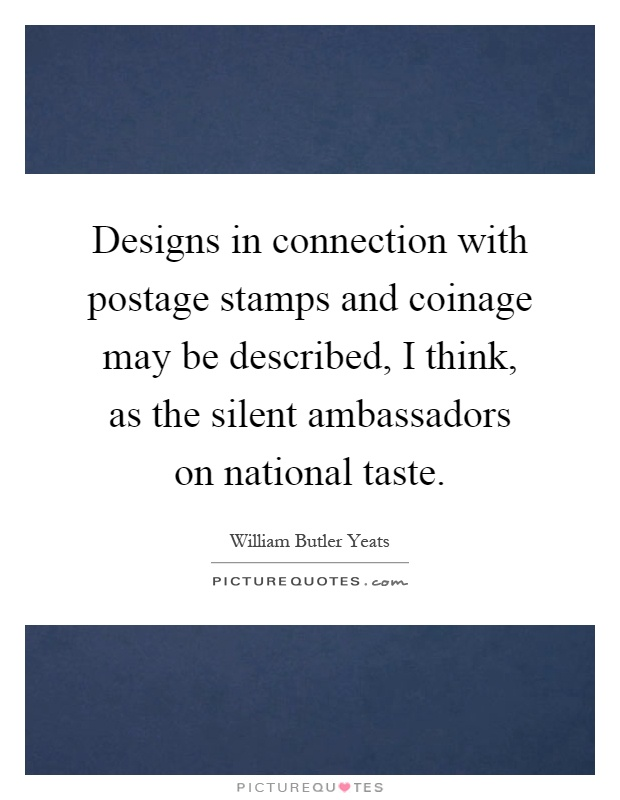 Designs in connection with postage stamps and coinage may be described, I think, as the silent ambassadors on national taste Picture Quote #1