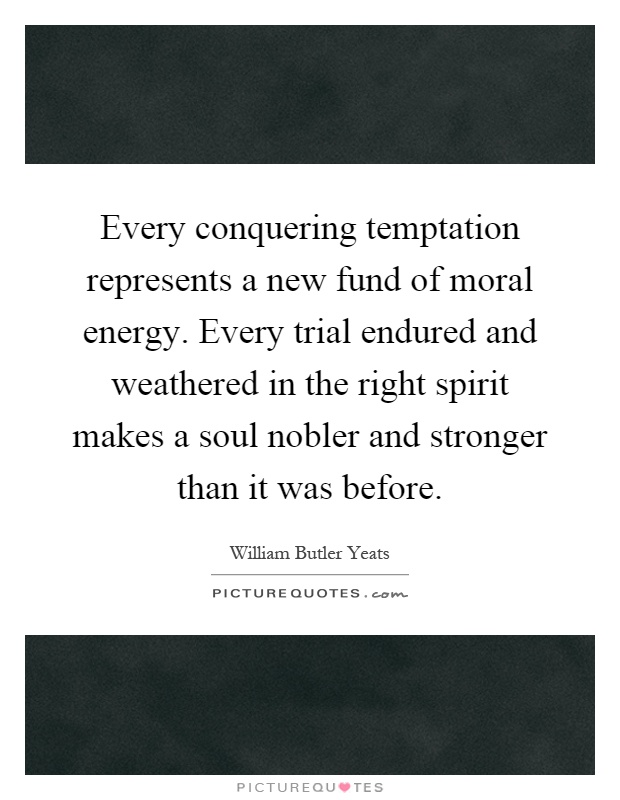 Every conquering temptation represents a new fund of moral energy. Every trial endured and weathered in the right spirit makes a soul nobler and stronger than it was before Picture Quote #1
