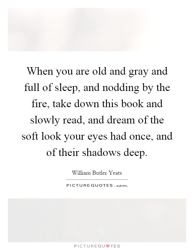 When you are old and gray and full of sleep, and nodding by the fire, take down this book and slowly read, and dream of the soft look your eyes had once, and of their shadows deep Picture Quote #1