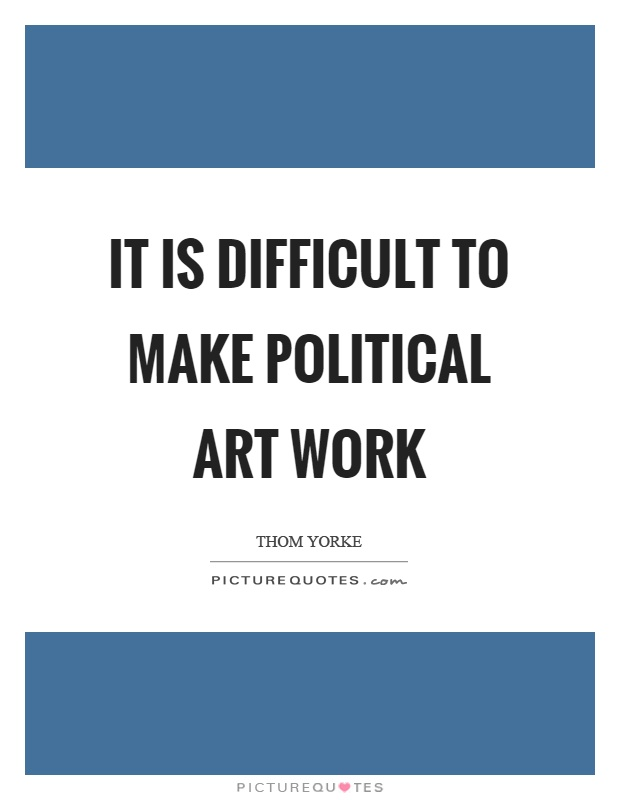It is difficult to make political art work Picture Quote #1