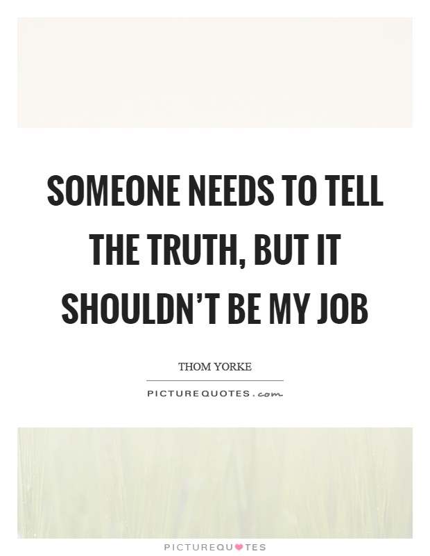 Someone needs to tell the truth, but it shouldn't be my job Picture Quote #1