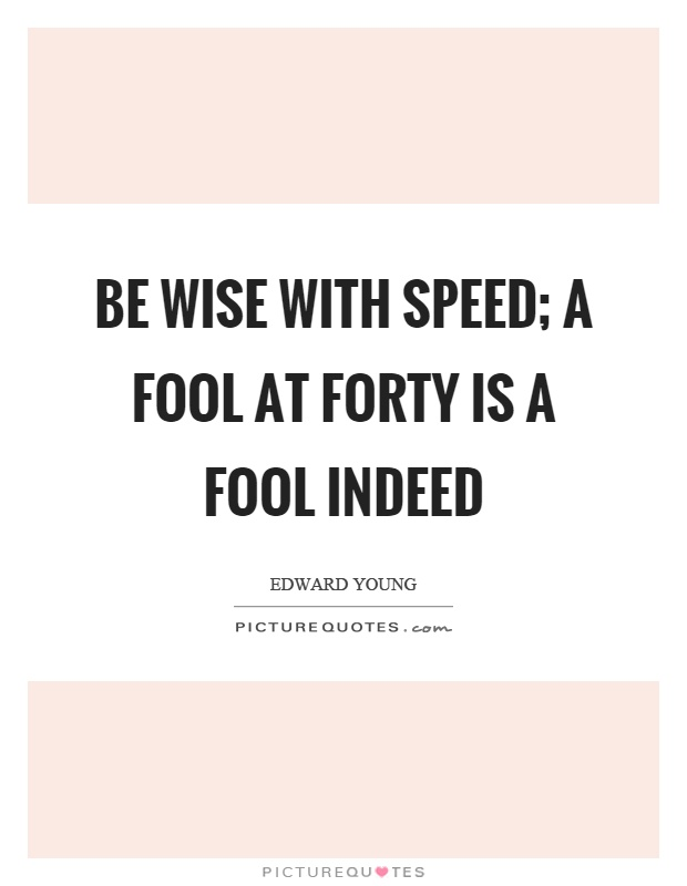 Be wise with speed; a fool at forty is a fool indeed Picture Quote #1