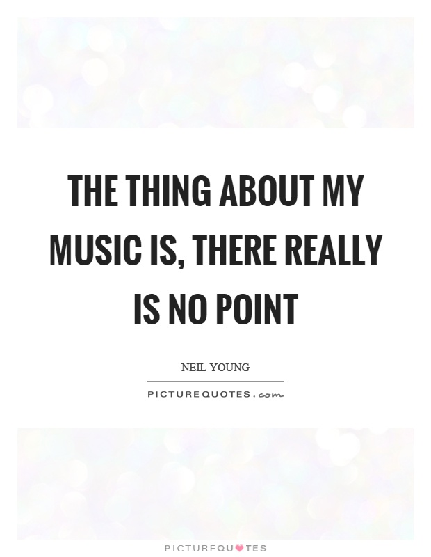 The thing about my music is, there really is no point Picture Quote #1