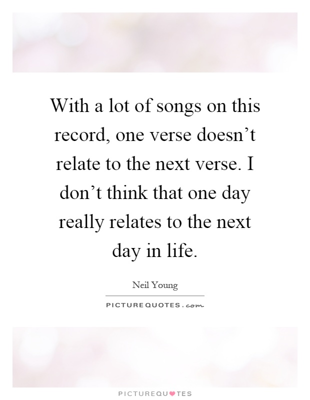 With a lot of songs on this record, one verse doesn't relate to the next verse. I don't think that one day really relates to the next day in life Picture Quote #1