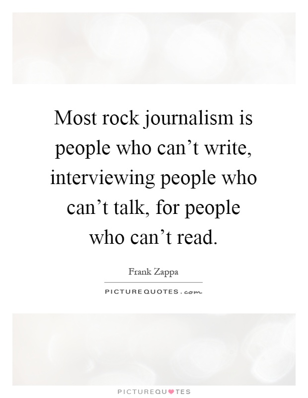Most rock journalism is people who can't write, interviewing people who can't talk, for people who can't read Picture Quote #1