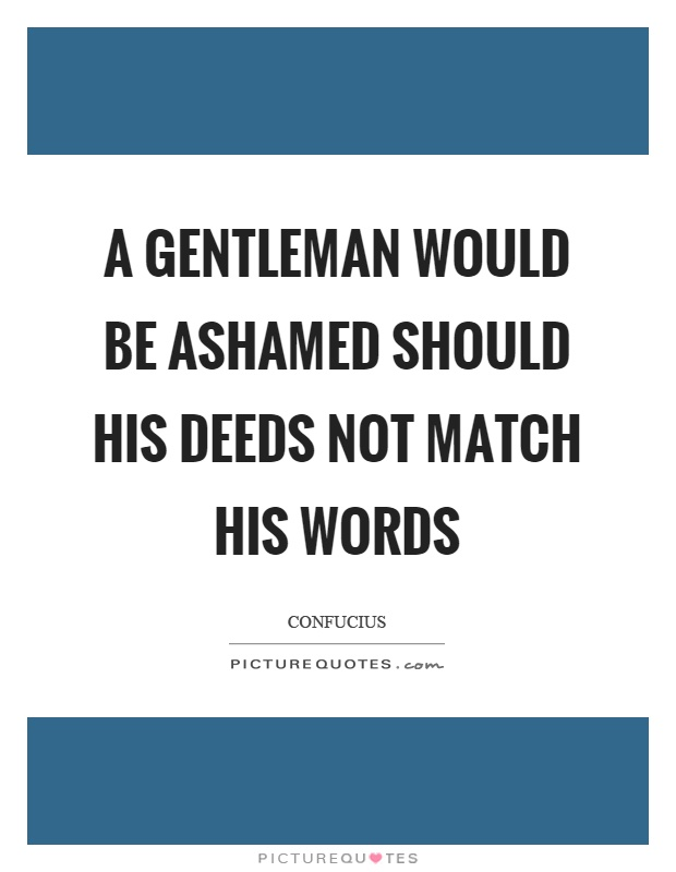 A gentleman would be ashamed should his deeds not match his words Picture Quote #1
