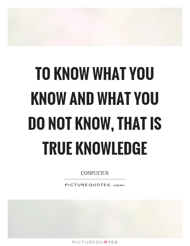 To know what you know and what you do not know, that is true knowledge Picture Quote #1