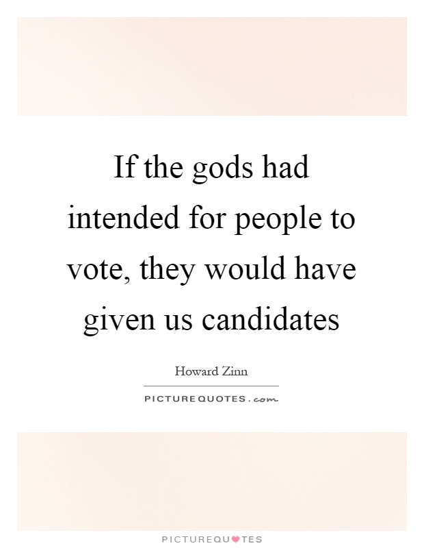 If the gods had intended for people to vote, they would have given us candidates Picture Quote #1