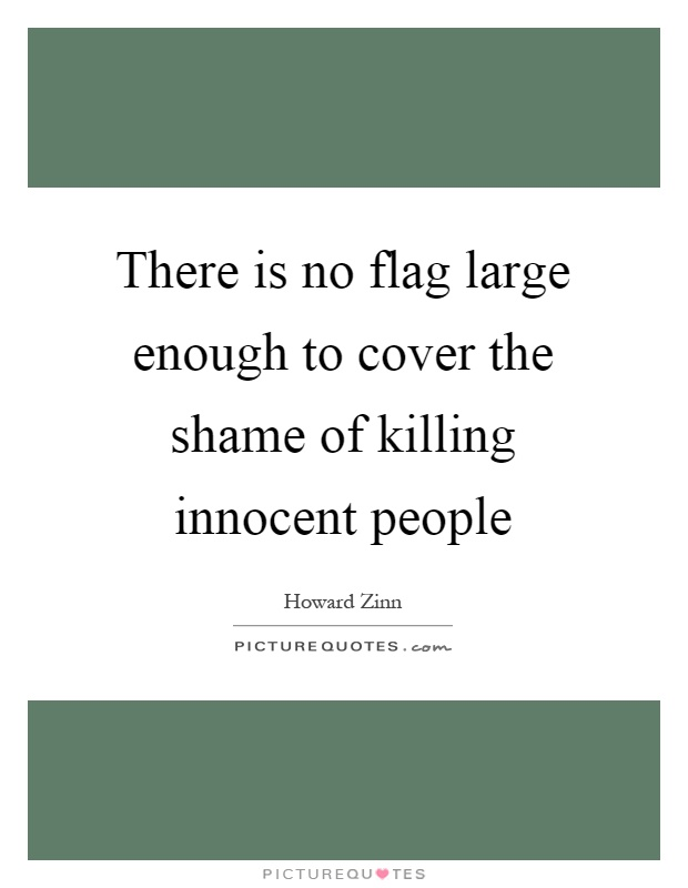 There is no flag large enough to cover the shame of killing innocent people Picture Quote #1