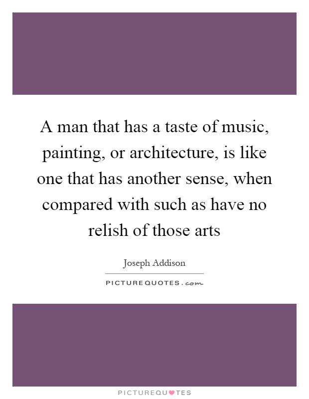A man that has a taste of music, painting, or architecture, is like one that has another sense, when compared with such as have no relish of those arts Picture Quote #1