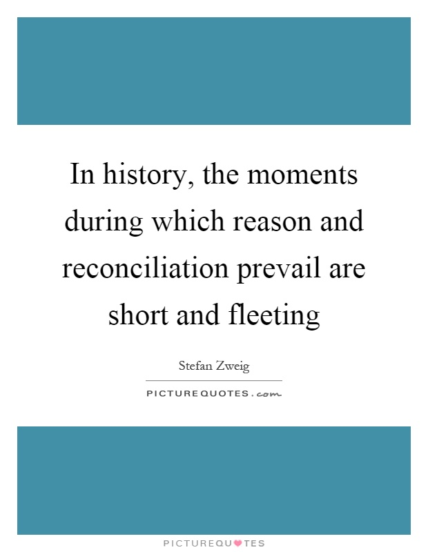 In history, the moments during which reason and reconciliation prevail are short and fleeting Picture Quote #1