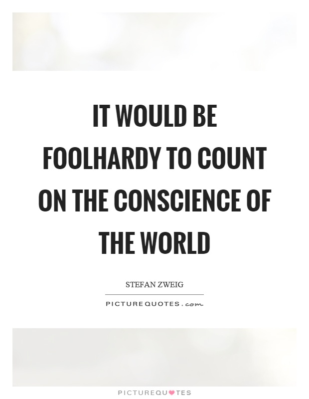 It would be foolhardy to count on the conscience of the world Picture Quote #1