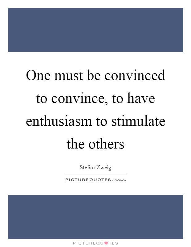 One must be convinced to convince, to have enthusiasm to stimulate the others Picture Quote #1