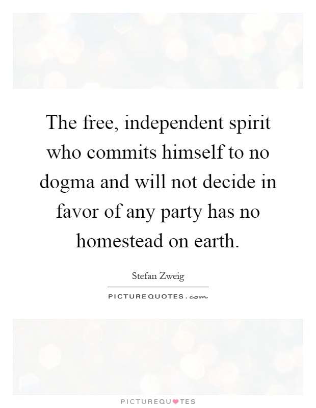 The free, independent spirit who commits himself to no dogma and will not decide in favor of any party has no homestead on earth Picture Quote #1
