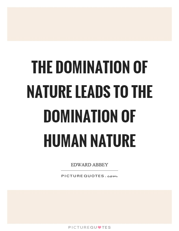 The domination of nature leads to the domination of human nature Picture Quote #1