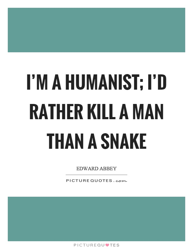 I'm a humanist; I'd rather kill a man than a snake Picture Quote #1