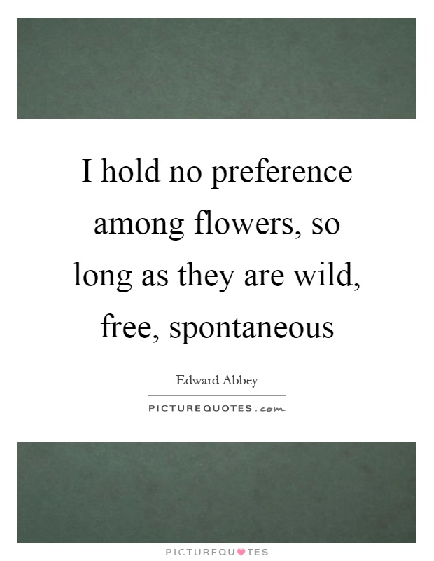 I hold no preference among flowers, so long as they are wild, free, spontaneous Picture Quote #1