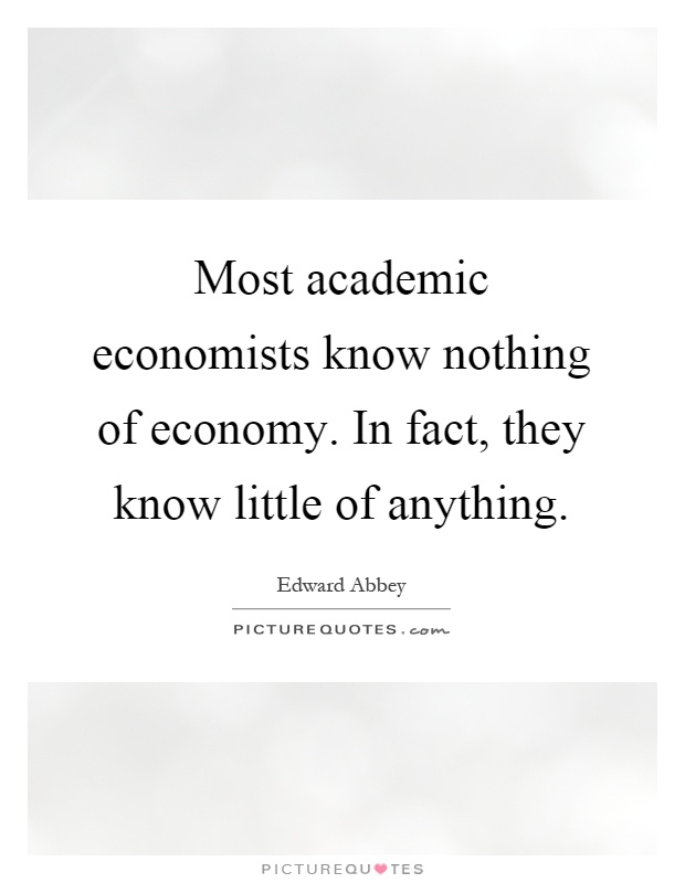 Most academic economists know nothing of economy. In fact, they know little of anything Picture Quote #1