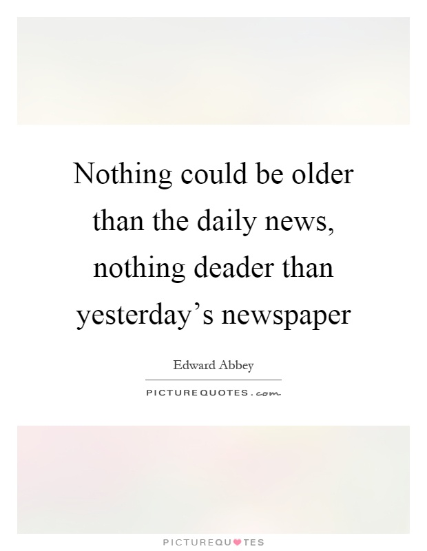 Nothing could be older than the daily news, nothing deader than yesterday's newspaper Picture Quote #1