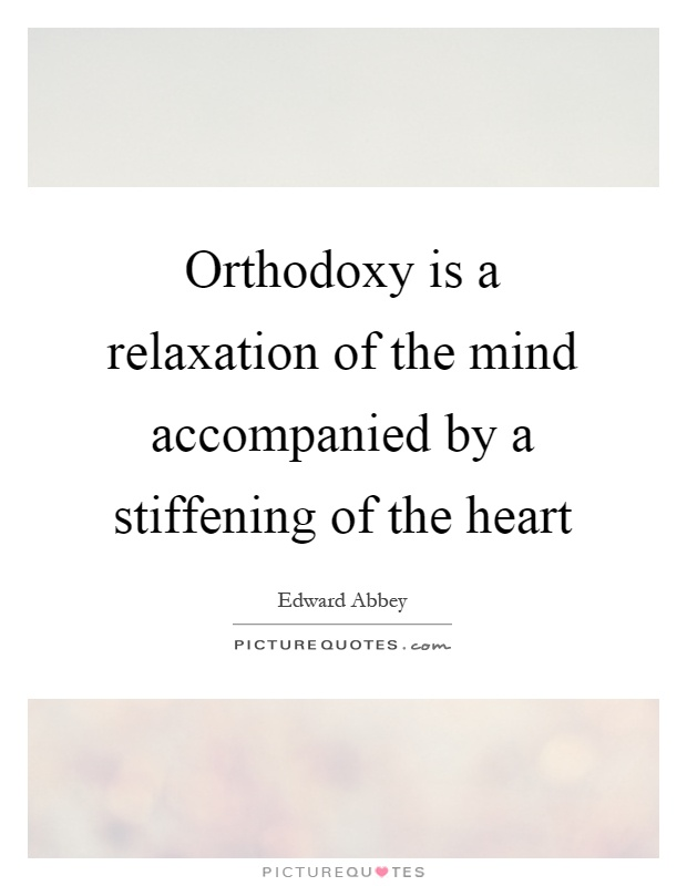 Orthodoxy is a relaxation of the mind accompanied by a stiffening of the heart Picture Quote #1