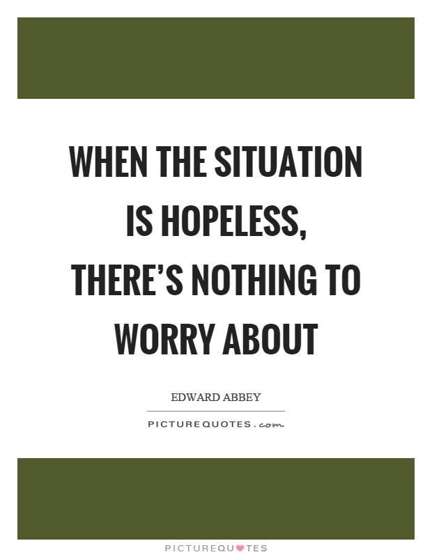 When the situation is hopeless, there's nothing to worry about Picture Quote #1