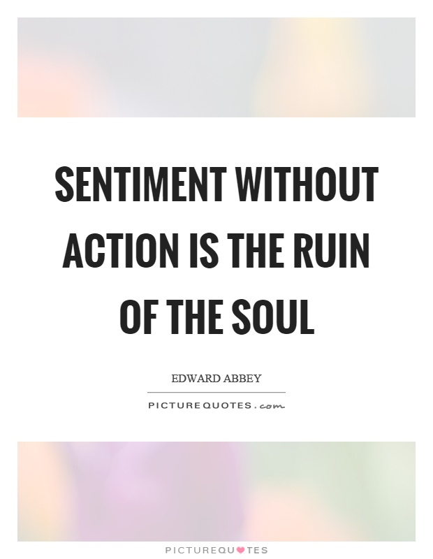 Sentiment without action is the ruin of the soul Picture Quote #1