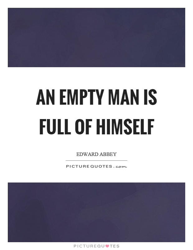 An empty man is full of himself Picture Quote #1