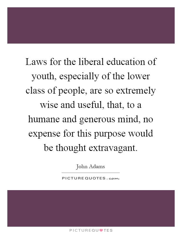 Laws for the liberal education of youth, especially of the lower class of people, are so extremely wise and useful, that, to a humane and generous mind, no expense for this purpose would be thought extravagant Picture Quote #1