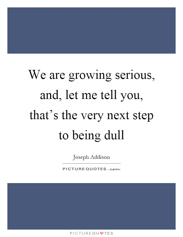 We are growing serious, and, let me tell you, that's the very next step to being dull Picture Quote #1