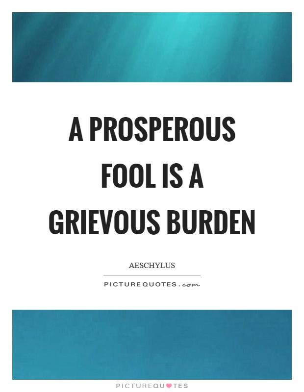 A prosperous fool is a grievous burden Picture Quote #1