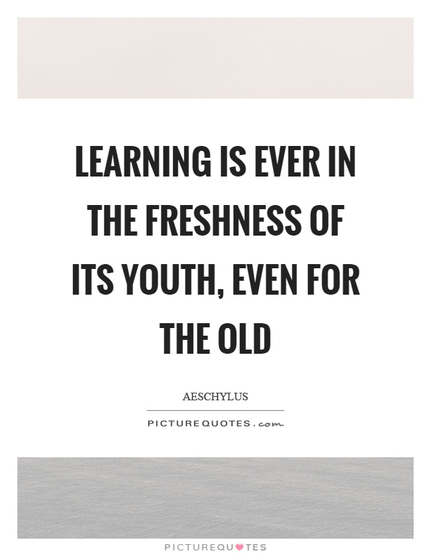 Learning is ever in the freshness of its youth, even for the old Picture Quote #1