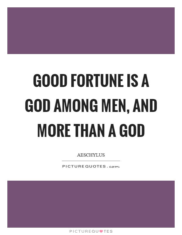 Good fortune is a God among men, and more than a god Picture Quote #1