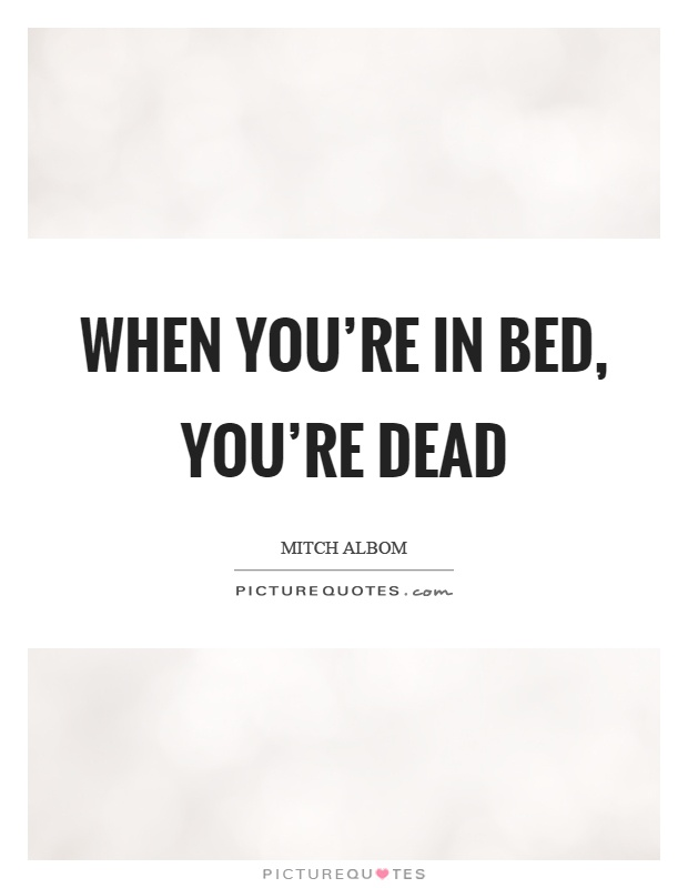 When you're in bed, you're dead Picture Quote #1