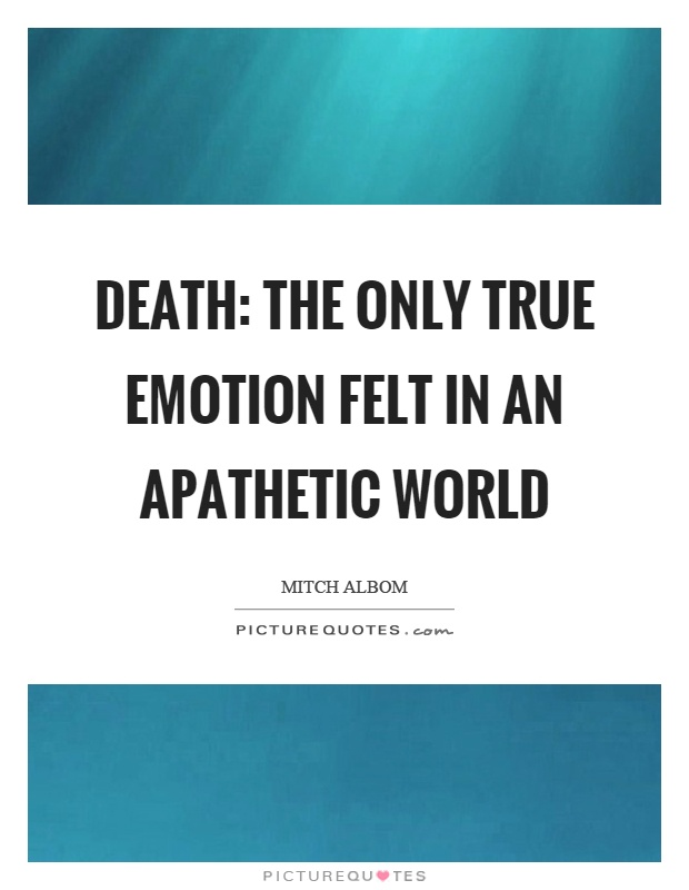 Death: the only true emotion felt in an apathetic world Picture Quote #1