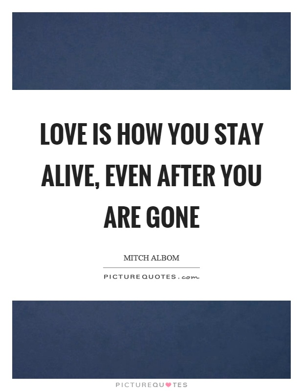 Love is how you stay alive, even after you are gone Picture Quote #1