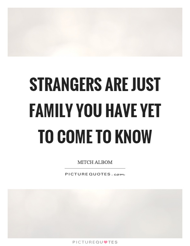 Strangers are just family you have yet to come to know Picture Quote #1