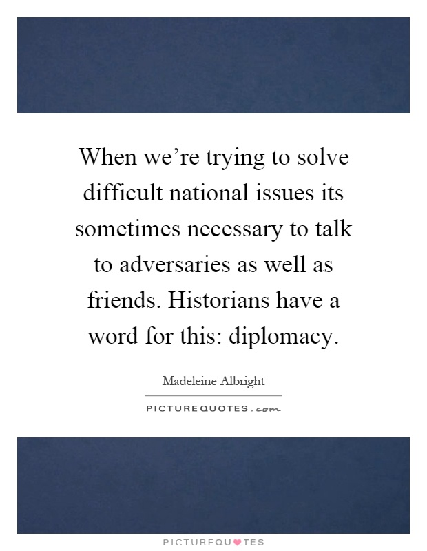 When we're trying to solve difficult national issues its sometimes necessary to talk to adversaries as well as friends. Historians have a word for this: diplomacy Picture Quote #1